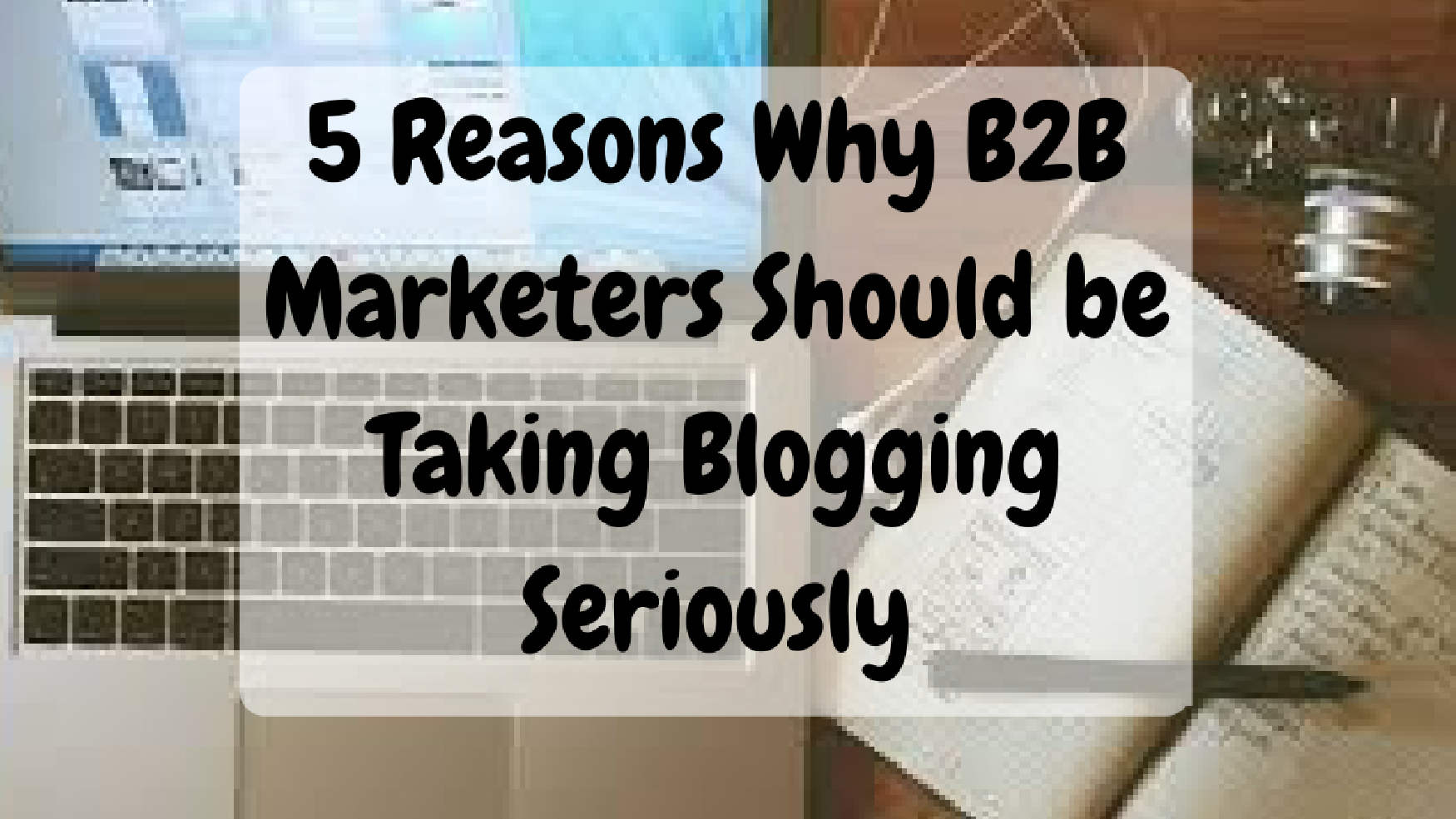 Five Reasons Why B2B Marketers Should be Taking Blogging Seriously